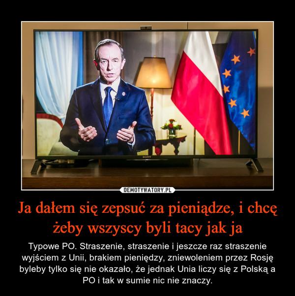 Ja dałem się zepsuć za pieniądze, i chcę żeby wszyscy byli tacy jak ja – Typowe PO. Straszenie, straszenie i jeszcze raz straszenie wyjściem z Unii, brakiem pieniędzy, zniewoleniem przez Rosję byleby tylko się nie okazało, że jednak Unia liczy się z Polską a PO i tak w sumie nic nie znaczy.