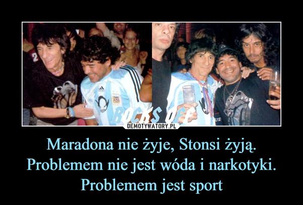 Maradona nie żyje, Stonsi żyją. Problemem nie jest wóda i narkotyki. Problemem jest sport –