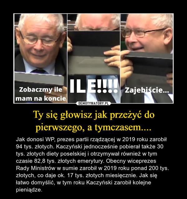 Ty się głowisz jak przeżyć do pierwszego, a tymczasem.... – Jak donosi WP, prezes partii rządzącej w 2019 roku zarobił 94 tys. złotych. Kaczyński jednocześnie pobierał także 30 tys. złotych diety poselskiej i otrzymywał również w tym czasie 82,8 tys. złotych emerytury. Obecny wiceprezes Rady Ministrów w sumie zarobił w 2019 roku ponad 200 tys. złotych, co daje ok. 17 tys. złotych miesięcznie. Jak się łatwo domyślić, w tym roku Kaczyński zarobił kolejne pieniądze.