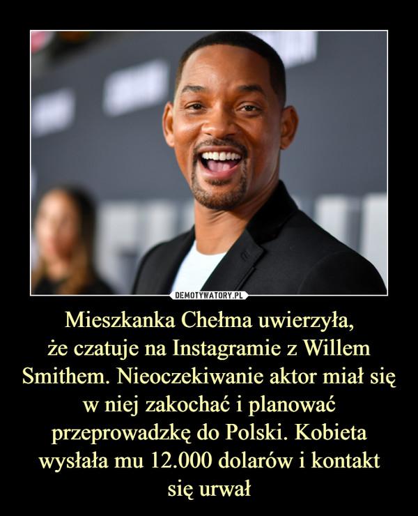 Mieszkanka Chełma uwierzyła,że czatuje na Instagramie z Willem Smithem. Nieoczekiwanie aktor miał się w niej zakochać i planować przeprowadzkę do Polski. Kobieta wysłała mu 12.000 dolarów i kontaktsię urwał –