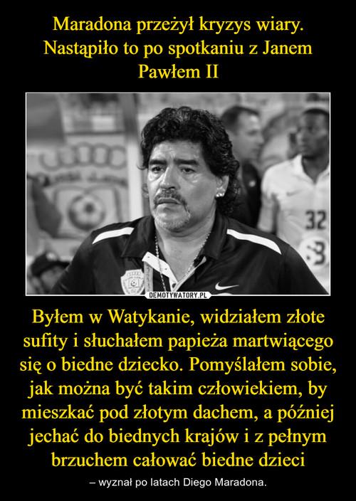 Maradona przeżył kryzys wiary. Nastąpiło to po spotkaniu z Janem Pawłem II Byłem w Watykanie, widziałem złote sufity i słuchałem papieża martwiącego się o biedne dziecko. Pomyślałem sobie, jak można być takim człowiekiem, by mieszkać pod złotym dachem, a później jechać do biednych krajów i z pełnym brzuchem całować biedne dzieci