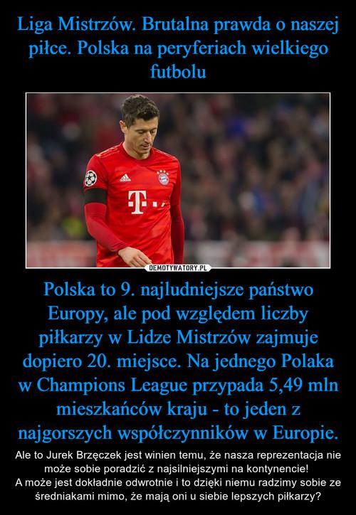 Liga Mistrzów. Brutalna prawda o naszej piłce. Polska na peryferiach wielkiego futbolu Polska to 9. najludniejsze państwo Europy, ale pod względem liczby piłkarzy w Lidze Mistrzów zajmuje dopiero 20. miejsce. Na jednego Polaka w Champions League przypada 5,49 mln mieszkańców kraju - to jeden z najgorszych współczynników w Europie.