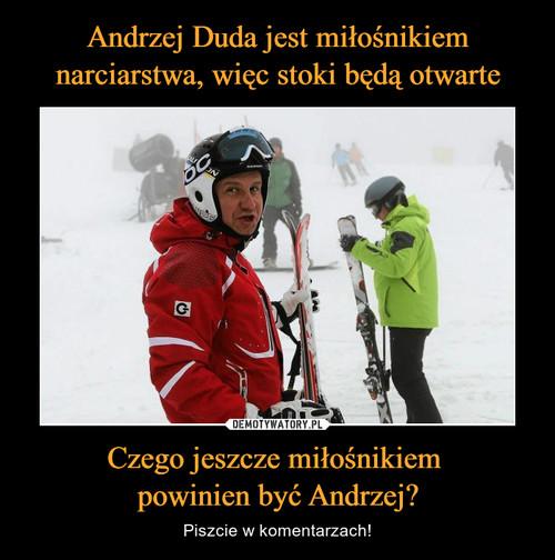 Andrzej Duda jest miłośnikiem narciarstwa, więc stoki będą otwarte Czego jeszcze miłośnikiem  powinien być Andrzej?