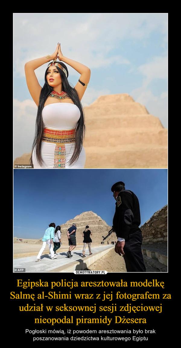 Egipska policja aresztowała modelkę Salmę al-Shimi wraz z jej fotografem za udział w seksownej sesji zdjęciowej nieopodal piramidy Dżesera – Pogłoski mówią, iż powodem aresztowania było brak poszanowania dziedzictwa kulturowego Egiptu