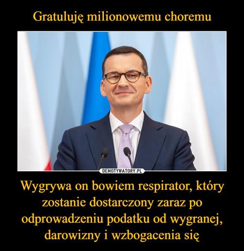 Gratuluję milionowemu choremu Wygrywa on bowiem respirator, który zostanie dostarczony zaraz po odprowadzeniu podatku od wygranej, darowizny i wzbogacenia się