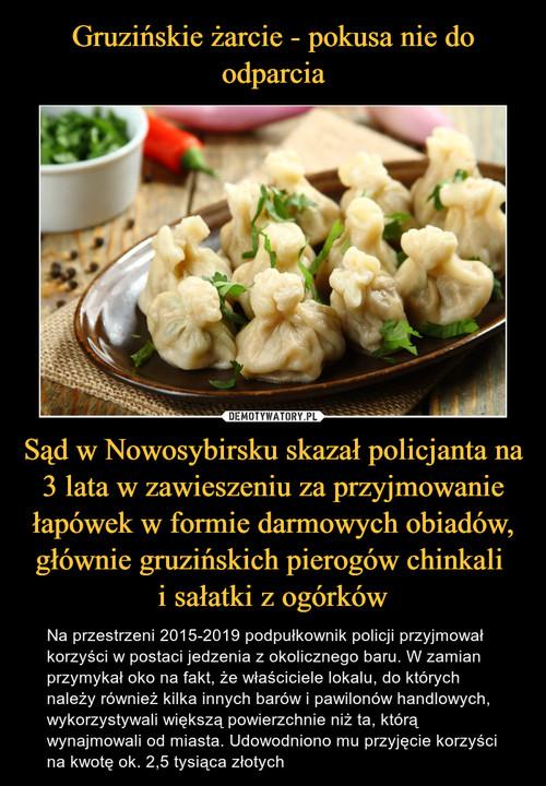 Gruzińskie żarcie - pokusa nie do odparcia Sąd w Nowosybirsku skazał policjanta na 3 lata w zawieszeniu za przyjmowanie łapówek w formie darmowych obiadów, głównie gruzińskich pierogów chinkali  i sałatki z ogórków