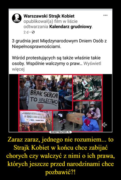Zaraz zaraz, jednego nie rozumiem... to Strajk Kobiet w końcu chce zabijać chorych czy walczyć z nimi o ich prawa, których jeszcze przed narodzinami chce pozbawić?!