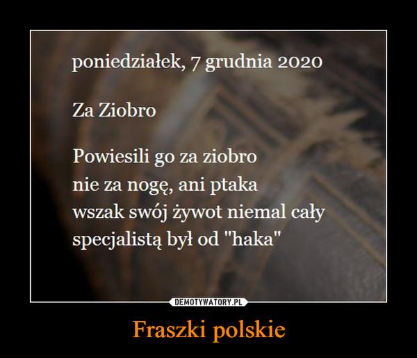 """Fraszki polskie –  poniedziałek, 7 grudnia 2020 Za Ziobro Powiesili go za ziobro nie za nogę, ani ptaka wszak swój żywot niemal cały specjalistą był od """"haka"""""""