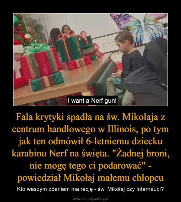 """Fala krytyki spadła na św. Mikołaja z centrum handlowego w Illinois, po tym jak ten odmówił 6-letniemu dziecku karabinu Nerf na święta. """"Żadnej broni, nie mogę tego ci podarować"""" - powiedział Mikołaj małemu chłopcu – Kto waszym zdaniem ma rację - św. Mikołaj czy internauci?"""