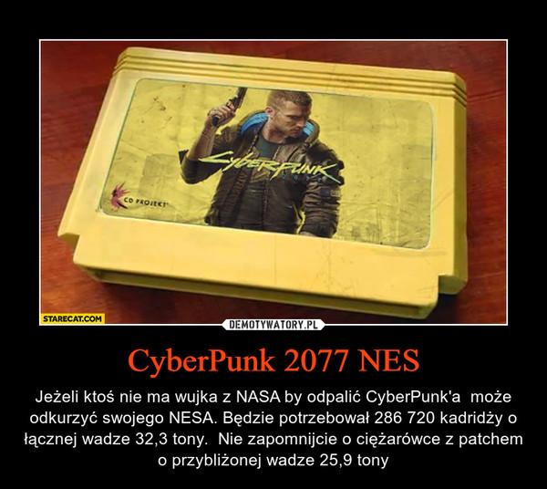CyberPunk 2077 NES – Jeżeli ktoś nie ma wujka z NASA by odpalić CyberPunk'a  może odkurzyć swojego NESA. Będzie potrzebował 286 720 kadridży o łącznej wadze 32,3 tony.  Nie zapomnijcie o ciężarówce z patchem o przybliżonej wadze 25,9 tony