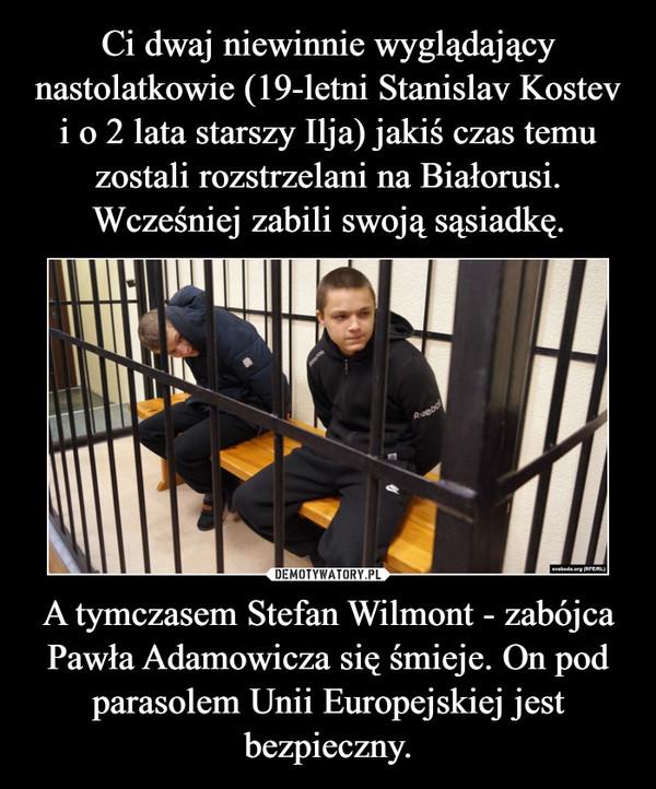 A tymczasem Stefan Wilmont - zabójca Pawła Adamowicza się śmieje. On pod parasolem Unii Europejskiej jest bezpieczny. –