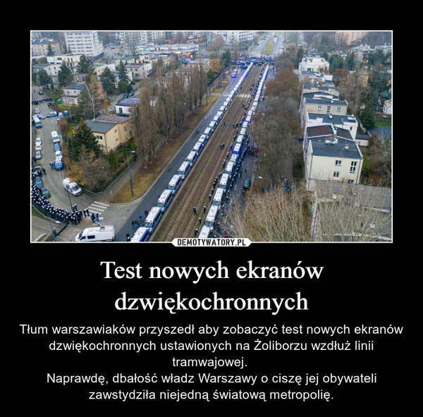 Test nowych ekranów dzwiękochronnych – Tłum warszawiaków przyszedł aby zobaczyć test nowych ekranów dzwiękochronnych ustawionych na Żoliborzu wzdłuż linii tramwajowej. Naprawdę, dbałość władz Warszawy o ciszę jej obywateli zawstydziła niejedną światową metropolię.