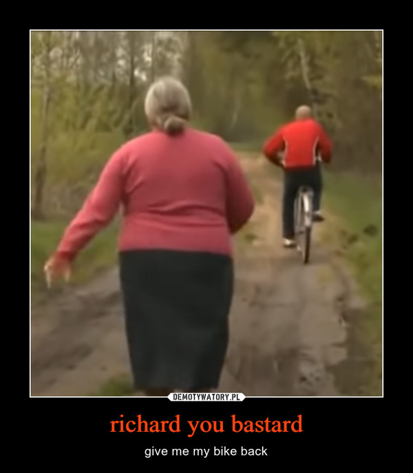 richard you bastard – give me my bike back