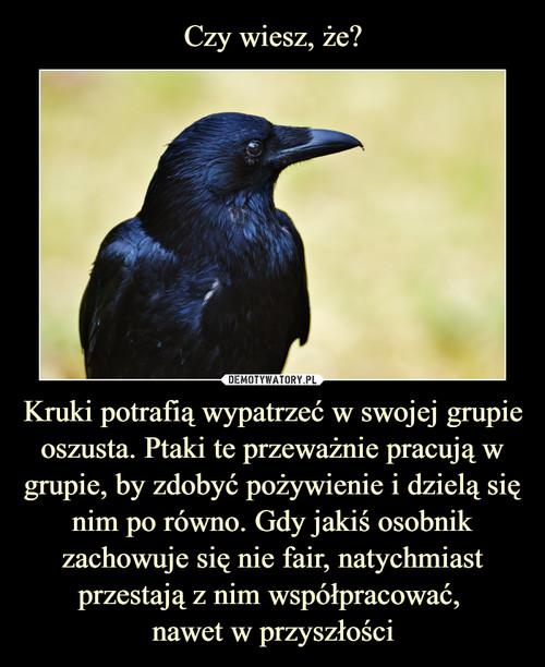 Czy wiesz, że? Kruki potrafią wypatrzeć w swojej grupie oszusta. Ptaki te przeważnie pracują w grupie, by zdobyć pożywienie i dzielą się nim po równo. Gdy jakiś osobnik zachowuje się nie fair, natychmiast przestają z nim współpracować,  nawet w przyszłości
