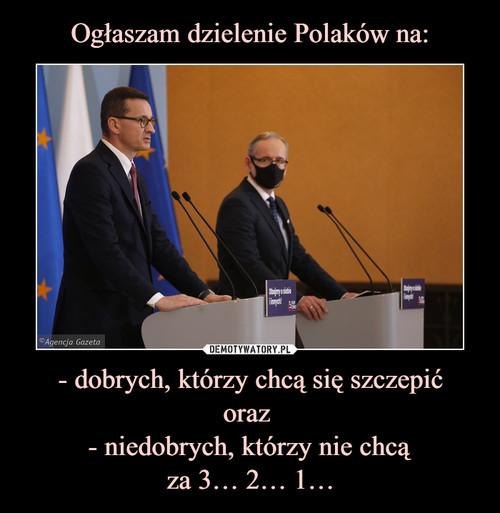 Ogłaszam dzielenie Polaków na: - dobrych, którzy chcą się szczepić oraz  - niedobrych, którzy nie chcą za 3… 2… 1…