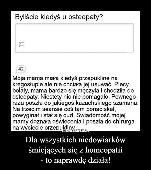 Dla wszystkich niedowiarków śmiejących się z homeopatii- to naprawdę działa! –  Byliście kiedyś u osteopaty?42Moja mama miała kiedyś przepuklinę nakręgosłupie ale nie chciała jej usuwać. Plecybolały, mama bardzo się męczyła i chodziła doosteopaty. Niestety nic nie pomagało. Pewnegorazu poszła do jakiegoś kazachskiego szamana.Na trzecim seansie coś tam ponaciskał,powyginał i stał się cud. Świadomość mojejmamy doznała oświecenia i poszła do chirurgana wycięcie przepukliny._