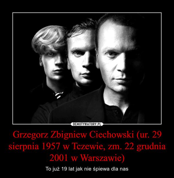Grzegorz Zbigniew Ciechowski (ur. 29 sierpnia 1957 w Tczewie, zm. 22 grudnia 2001 w Warszawie) – To już 19 lat jak nie śpiewa dla nas