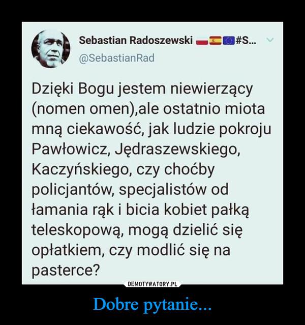 Dobre pytanie... –  Sebastian Radoszewski H^H#S...@SebastianRadDzięki Bogu jestem niewierzący(nomen omen),ale ostatnio miotamną ciekawość, jak ludzie pokrojuPawłowicz, Jędraszewskiego,Kaczyńskiego, czy choćbypolicjantów, specjalistów odłamania rąk i bicia kobiet pałkąteleskopową, mogą dzielić sięopłatkiem, czy modlić się napasterce?