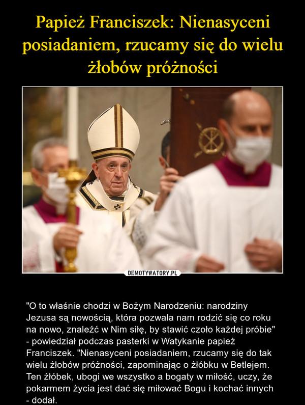 """– """"O to właśnie chodzi w Bożym Narodzeniu: narodziny Jezusa są nowością, która pozwala nam rodzić się co roku na nowo, znaleźć w Nim siłę, by stawić czoło każdej próbie"""" - powiedział podczas pasterki w Watykanie papież Franciszek. """"Nienasyceni posiadaniem, rzucamy się do tak wielu żłobów próżności, zapominając o żłóbku w Betlejem. Ten żłóbek, ubogi we wszystko a bogaty w miłość, uczy, że pokarmem życia jest dać się miłować Bogu i kochać innych - dodał."""