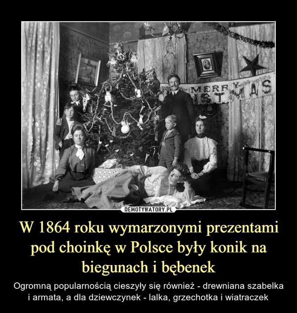 W 1864 roku wymarzonymi prezentami pod choinkę w Polsce były konik na biegunach i bębenek – Ogromną popularnością cieszyły się również - drewniana szabelka i armata, a dla dziewczynek - lalka, grzechotka i wiatraczek