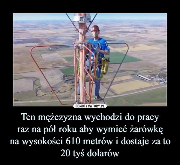 Ten mężczyzna wychodzi do pracyraz na pół roku aby wymieć żarówkęna wysokości 610 metrów i dostaje za to20 tyś dolarów –