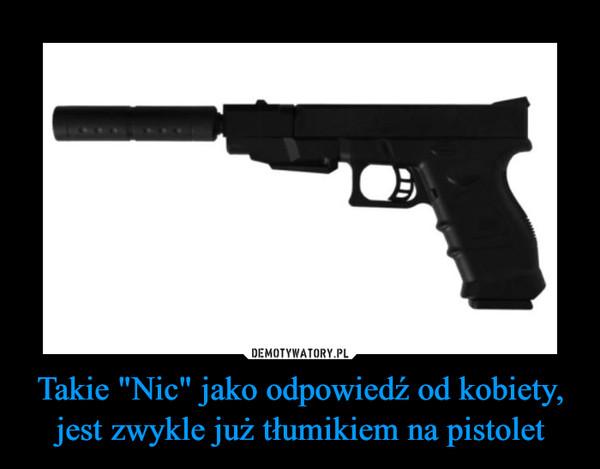 """Takie """"Nic"""" jako odpowiedź od kobiety, jest zwykle już tłumikiem na pistolet –"""