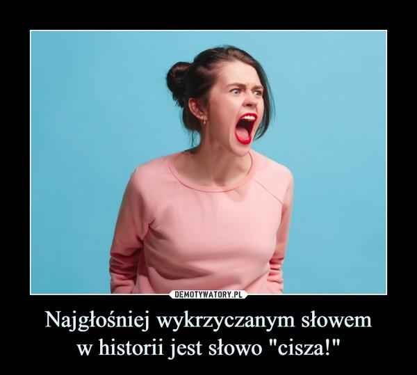 """Najgłośniej wykrzyczanym słowemw historii jest słowo """"cisza!"""" –"""