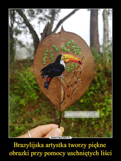 Brazylijska artystka tworzy piękne  obrazki przy pomocy uschniętych liści