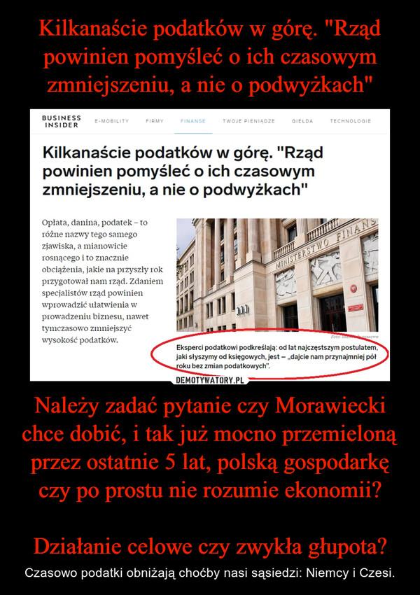 Należy zadać pytanie czy Morawiecki chce dobić, i tak już mocno przemieloną przez ostatnie 5 lat, polską gospodarkę czy po prostu nie rozumie ekonomii?Działanie celowe czy zwykła głupota? – Czasowo podatki obniżają choćby nasi sąsiedzi: Niemcy i Czesi.