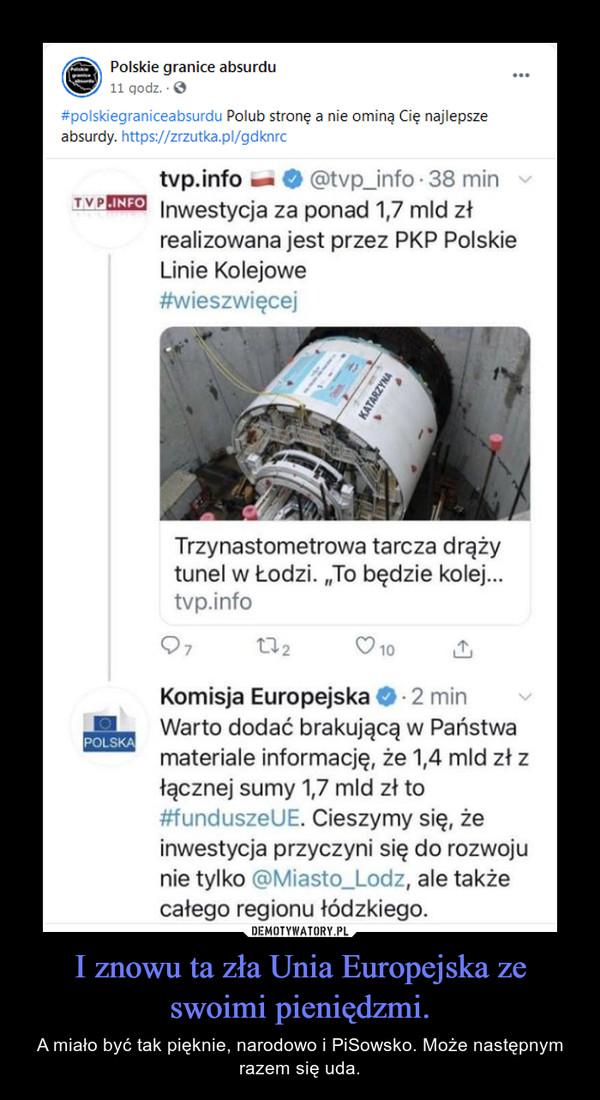 I znowu ta zła Unia Europejska ze swoimi pieniędzmi. – A miało być tak pięknie, narodowo i PiSowsko. Może następnym razem się uda.