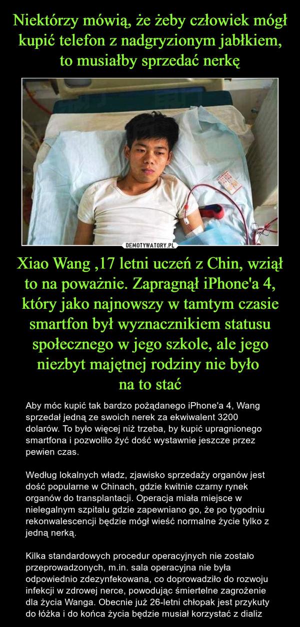 Niektórzy mówią, że żeby człowiek mógł kupić telefon z nadgryzionym jabłkiem, to musiałby sprzedać nerkę Xiao Wang ,17 letni uczeń z Chin, wziął to na poważnie. Zapragnął iPhone'a 4, który jako najnowszy w tamtym czasie smartfon był wyznacznikiem statusu społecznego w jego szkole, ale jego niezbyt majętnej rodziny nie było  na to stać