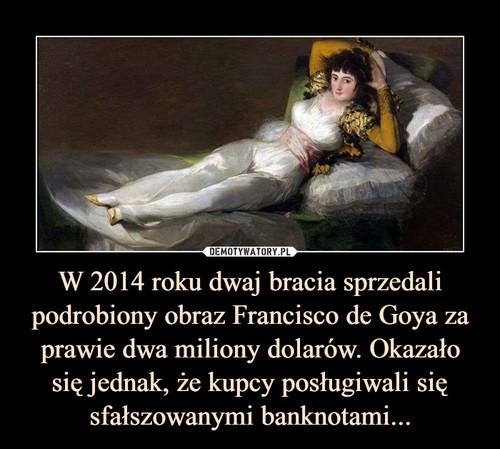W 2014 roku dwaj bracia sprzedali podrobiony obraz Francisco de Goya za prawie dwa miliony dolarów. Okazało się jednak, że kupcy posługiwali się sfałszowanymi banknotami...