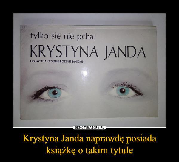 Krystyna Janda naprawdę posiada książkę o takim tytule –  tylko się nie pchaj KRYSTYNA JANDA OPOWIADA O SOBIE BOŻENIE JANICKIEJ