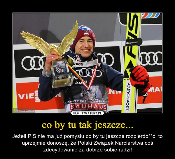 co by tu tak jeszcze... – Jeżeli PIS nie ma już pomysłu co by tu jeszcze rozpierdo**ć, to uprzejmie donoszę, że Polski Związek Narciarstwa coś zdecydowanie za dobrze sobie radzi!