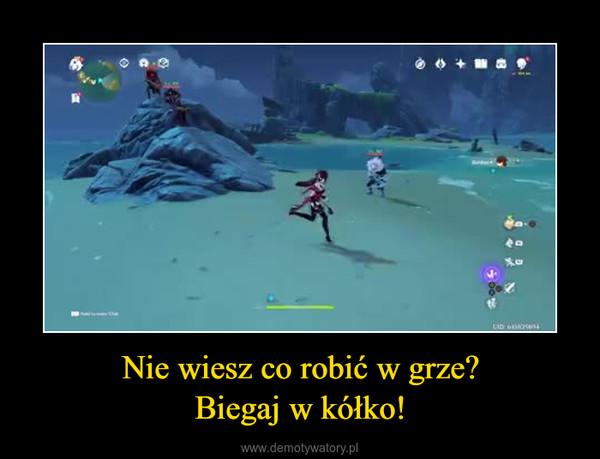 Nie wiesz co robić w grze?Biegaj w kółko! –