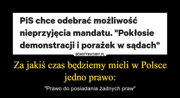 """Za jakiś czas będziemy mieli w Polsce jedno prawo: – """"Prawo do posiadania żadnych praw"""""""