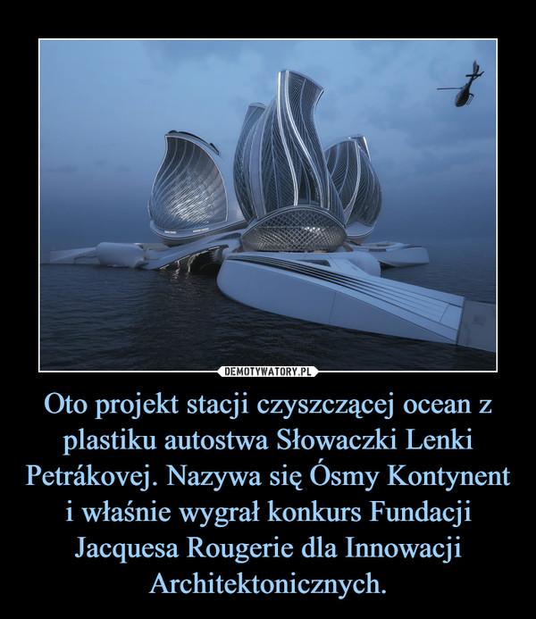 Oto projekt stacji czyszczącej ocean z plastiku autostwa Słowaczki Lenki Petrákovej. Nazywa się Ósmy Kontynent i właśnie wygrał konkurs Fundacji Jacquesa Rougerie dla Innowacji Architektonicznych. –
