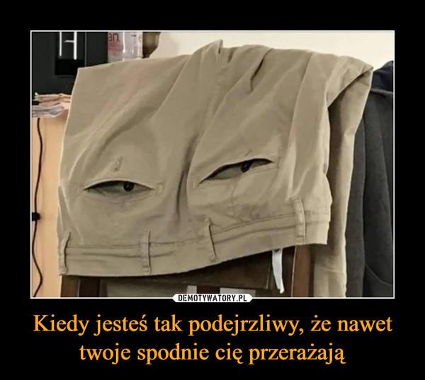 Kiedy jesteś tak podejrzliwy, że nawet twoje spodnie cię przerażają –