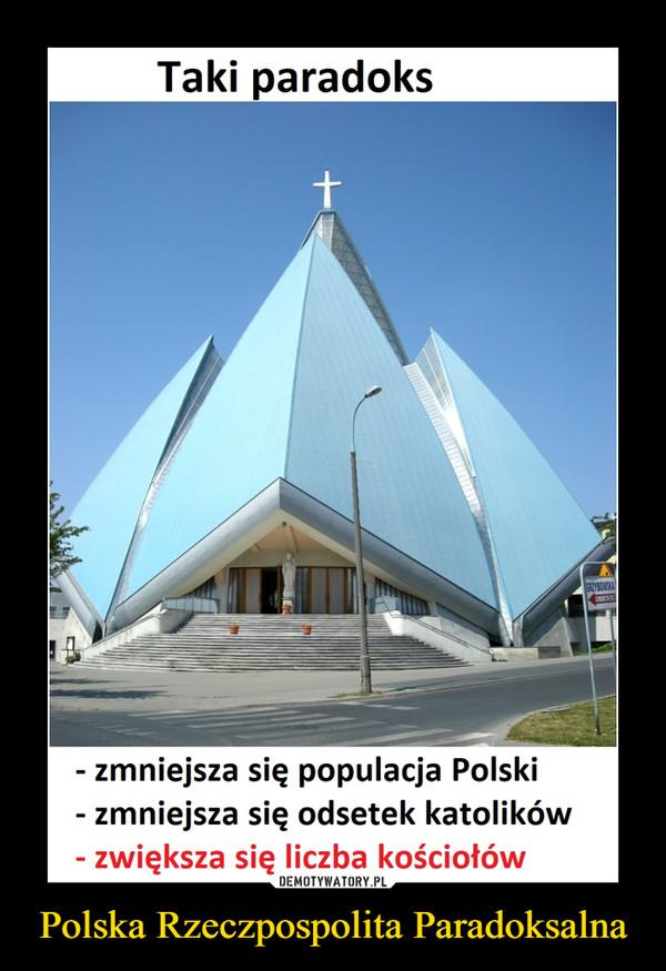 Polska Rzeczpospolita Paradoksalna –  Taki paradoksGRZYBOWSKA- zmniejsza się populacja Polski- zmniejsza się odsetek katolików- zwiększa się liczba kościołów