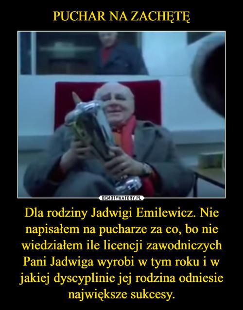 PUCHAR NA ZACHĘTĘ Dla rodziny Jadwigi Emilewicz. Nie napisałem na pucharze za co, bo nie wiedziałem ile licencji zawodniczych Pani Jadwiga wyrobi w tym roku i w jakiej dyscyplinie jej rodzina odniesie największe sukcesy.