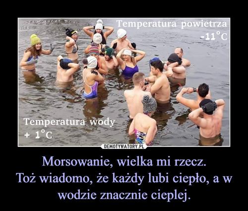 Morsowanie, wielka mi rzecz. Toż wiadomo, że każdy lubi ciepło, a w wodzie znacznie cieplej.