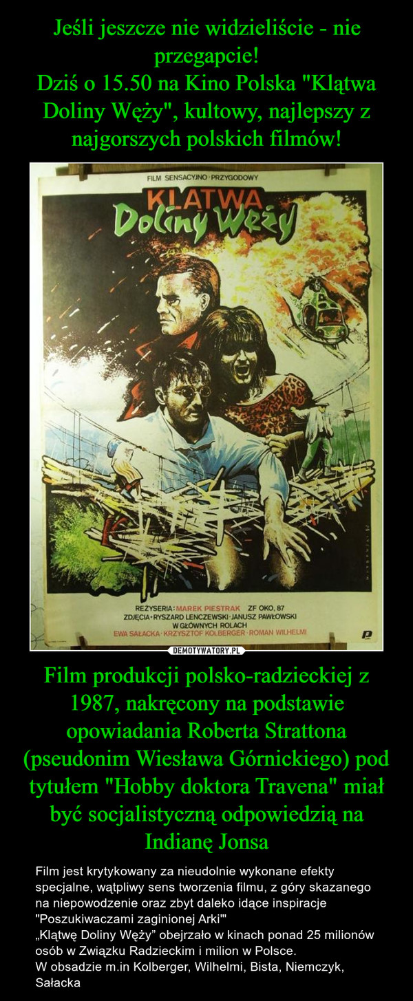 """Film produkcji polsko-radzieckiej z 1987, nakręcony na podstawie opowiadania Roberta Strattona (pseudonim Wiesława Górnickiego) pod tytułem """"Hobby doktora Travena"""" miał być socjalistyczną odpowiedzią na Indianę Jonsa – Film jest krytykowany za nieudolnie wykonane efekty specjalne, wątpliwy sens tworzenia filmu, z góry skazanego na niepowodzenie oraz zbyt daleko idące inspiracje """"Poszukiwaczami zaginionej Arki""""'""""Klątwę Doliny Węży"""" obejrzało w kinach ponad 25 milionów osób w Związku Radzieckim i milion w Polsce.W obsadzie m.in Kolberger, Wilhelmi, Bista, Niemczyk, Sałacka"""