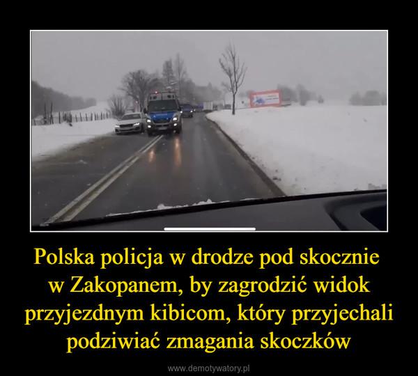Polska policja w drodze pod skocznie w Zakopanem, by zagrodzić widok przyjezdnym kibicom, który przyjechali podziwiać zmagania skoczków –
