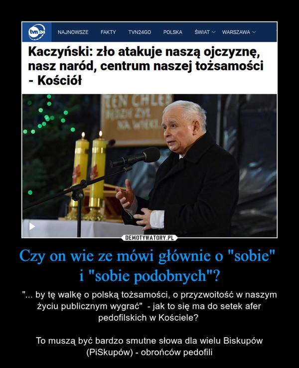 """Czy on wie ze mówi głównie o """"sobie"""" i """"sobie podobnych""""? – """"... by tę walkę o polską tożsamości, o przyzwoitość w naszym życiu publicznym wygrać""""  - jak to się ma do setek afer pedofilskich w Kościele? To muszą być bardzo smutne słowa dla wielu Biskupów (PiSkupów) - obrońców pedofili"""