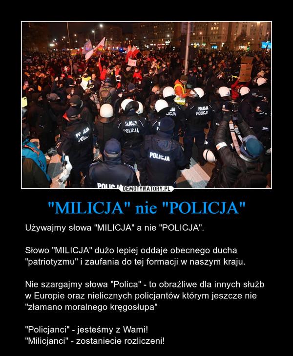 """""""MILICJA"""" nie """"POLICJA"""" – Używajmy słowa """"MILICJA"""" a nie """"POLICJA"""".Słowo """"MILICJA"""" dużo lepiej oddaje obecnego ducha """"patriotyzmu"""" i zaufania do tej formacji w naszym kraju. Nie szargajmy słowa """"Polica"""" - to obraźliwe dla innych służb w Europie oraz nielicznych policjantów którym jeszcze nie """"złamano moralnego kręgosłupa""""""""Policjanci"""" - jesteśmy z Wami!""""Milicjanci"""" - zostaniecie rozliczeni!"""