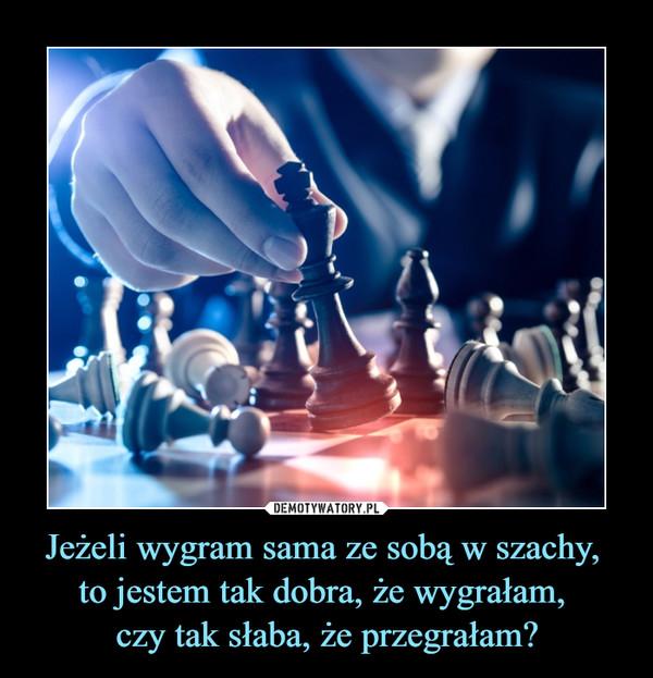 Jeżeli wygram sama ze sobą w szachy, to jestem tak dobra, że wygrałam, czy tak słaba, że przegrałam? –
