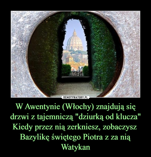 """W Awentynie (Włochy) znajdują się drzwi z tajemniczą """"dziurką od klucza""""Kiedy przez nią zerkniesz, zobaczysz  Bazylikę świętego Piotra z za nią Watykan –"""