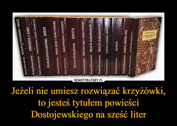 Jeżeli nie umiesz rozwiązać krzyżówki, to jesteś tytułem powieści Dostojewskiego na sześć liter –