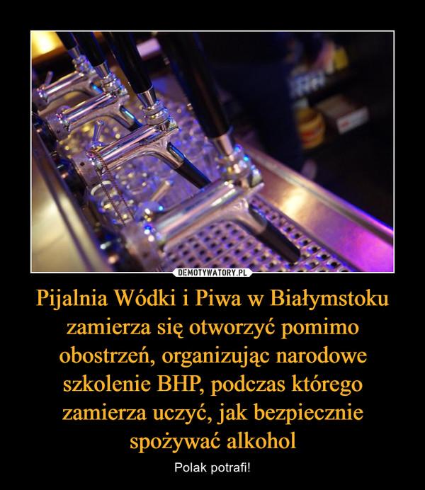 Pijalnia Wódki i Piwa w Białymstoku zamierza się otworzyć pomimo obostrzeń, organizując narodowe szkolenie BHP, podczas którego zamierza uczyć, jak bezpiecznie spożywać alkohol – Polak potrafi!