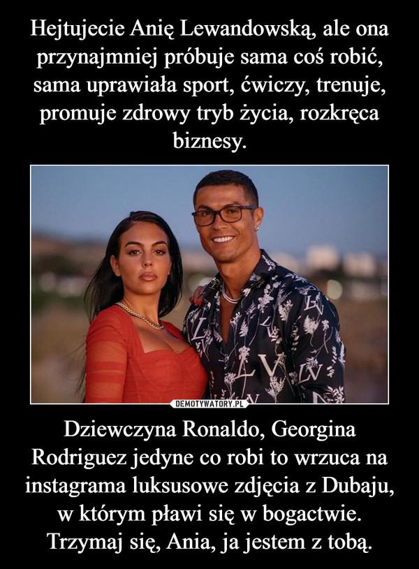 Dziewczyna Ronaldo, Georgina Rodriguez jedyne co robi to wrzuca na instagrama luksusowe zdjęcia z Dubaju, w którym pławi się w bogactwie. Trzymaj się, Ania, ja jestem z tobą. –